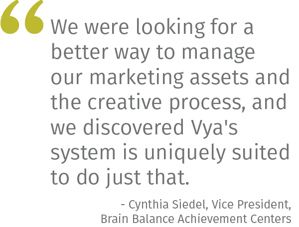 We were looking for a better way to manage our marketing assets and the creative process, and we discovered Vya's system is uniquely suited to do just that.