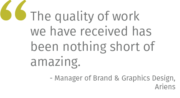 The quality of work we have received has been nothing short of amazing. - Manager of Brand & Graphics Design, Ariens