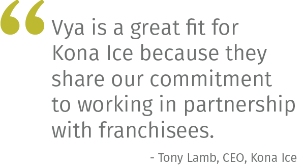 Vya is a great fit for Kona Ice because they share our commitment to working in partnership with franchisees.- Tony Lamb, CEO, Kona Ice