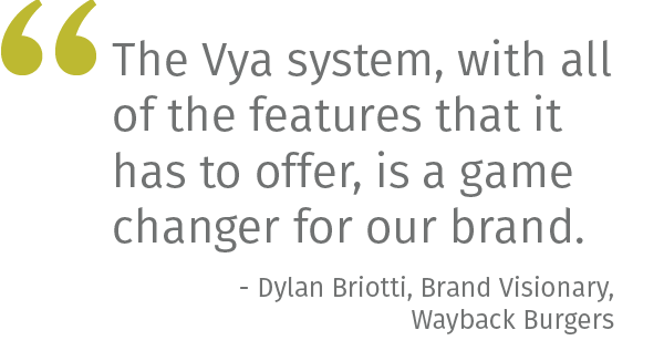 The Vya system, with all of the features that it has to offer, is a game changer for our brand. - Jake Giamattei, Consumer Marketing Manager, Wayback Burgers